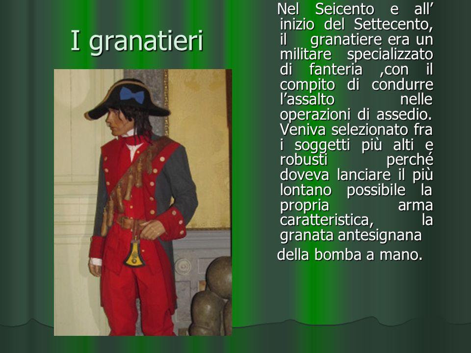 I granatieri Nel Seicento e all inizio del Settecento, il granatiere era un militare specializzato di fanteria,con il compito di condurre lassalto nelle operazioni di assedio.