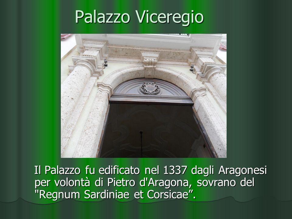 Palazzo Viceregio Il Palazzo fu edificato nel 1337 dagli Aragonesi per volontà di Pietro d Aragona, sovrano del Regnum Sardiniae et Corsicae.