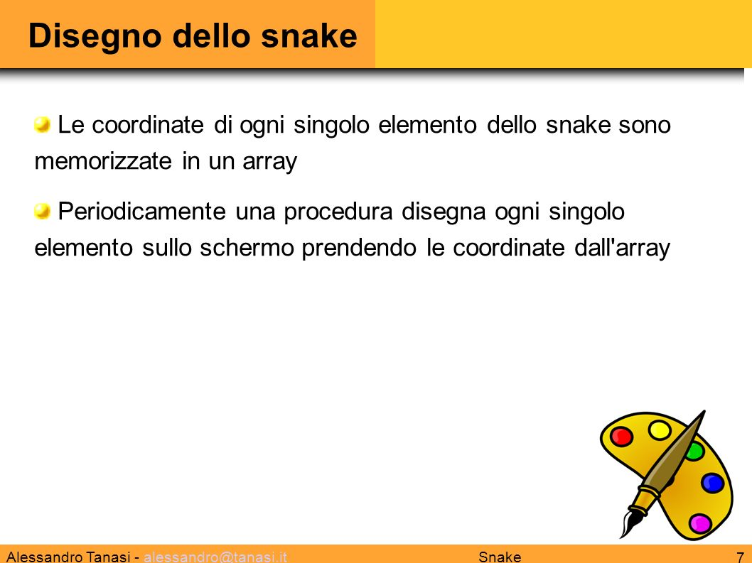 Alessandro Tanasi - alessandro@tanasi.italessandro@tanasi.it 7 Snake Disegno dello snake Le coordinate di ogni singolo elemento dello snake sono memorizzate in un array Periodicamente una procedura disegna ogni singolo elemento sullo schermo prendendo le coordinate dall array