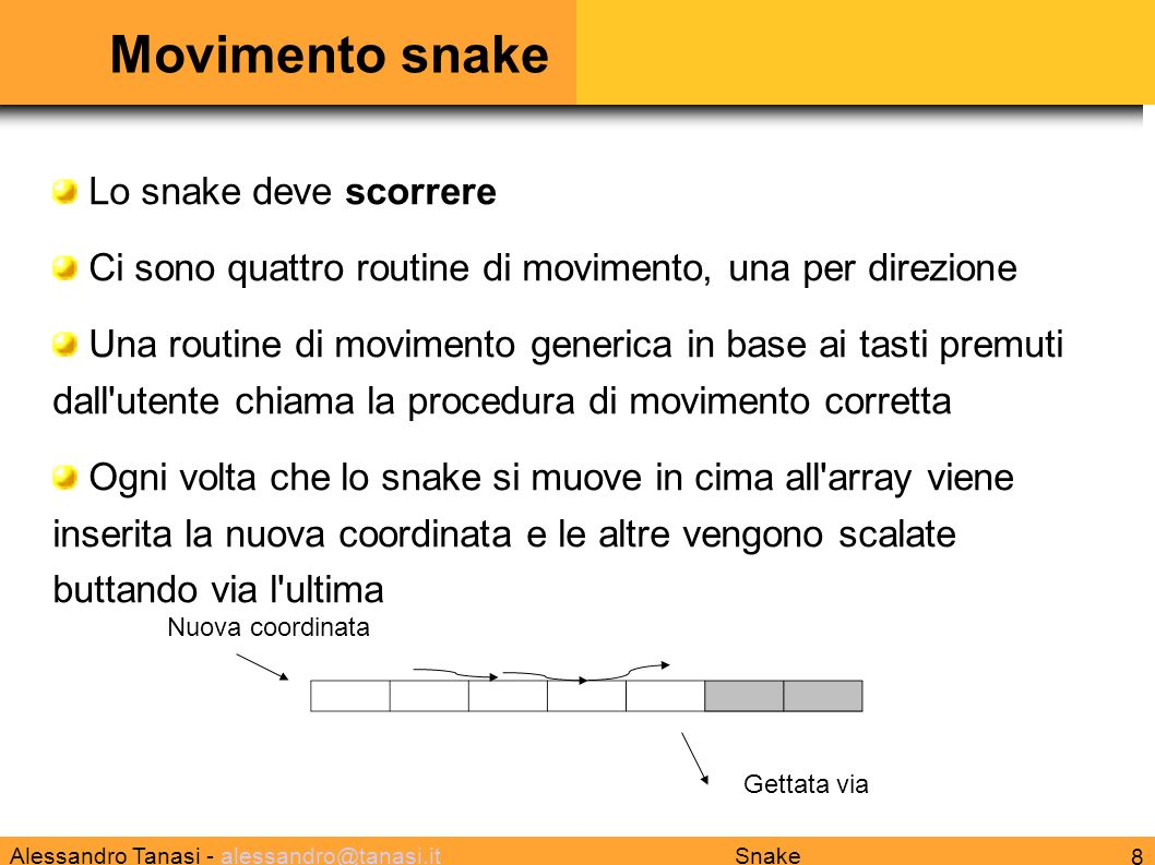 Alessandro Tanasi - alessandro@tanasi.italessandro@tanasi.it 9 Snake Mangia gemma Ogni volta che lo snake mangia una gemma in cima all array viene messa la nuova coordinata e le altre vengono scalate (si allunga quindi l array di un elemento) Prima di mangiare Dopo mangiato Nuova coordinata