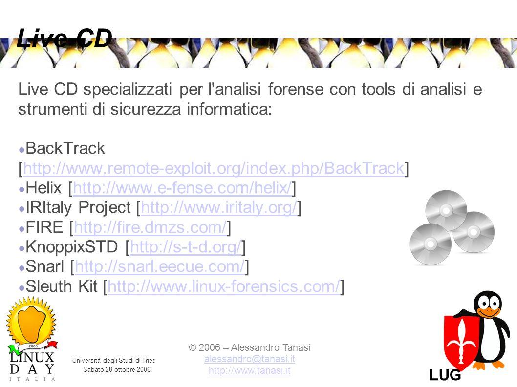 Università degli Studi di Trieste Sabato 28 ottobre 2006 © 2006 – Alessandro Tanasi alessandro@tanasi.it alessandro@tanasi.it http://www.tanasi.it LUG Trieste Live CD Live CD specializzati per l analisi forense con tools di analisi e strumenti di sicurezza informatica: BackTrack [http://www.remote-exploit.org/index.php/BackTrack]http://www.remote-exploit.org/index.php/BackTrack Helix [http://www.e-fense.com/helix/]http://www.e-fense.com/helix/ IRItaly Project [http://www.iritaly.org/]http://www.iritaly.org/ FIRE [http://fire.dmzs.com/]http://fire.dmzs.com/ KnoppixSTD [http://s-t-d.org/]http://s-t-d.org/ Snarl [http://snarl.eecue.com/]http://snarl.eecue.com/ Sleuth Kit [http://www.linux-forensics.com/]http://www.linux-forensics.com/