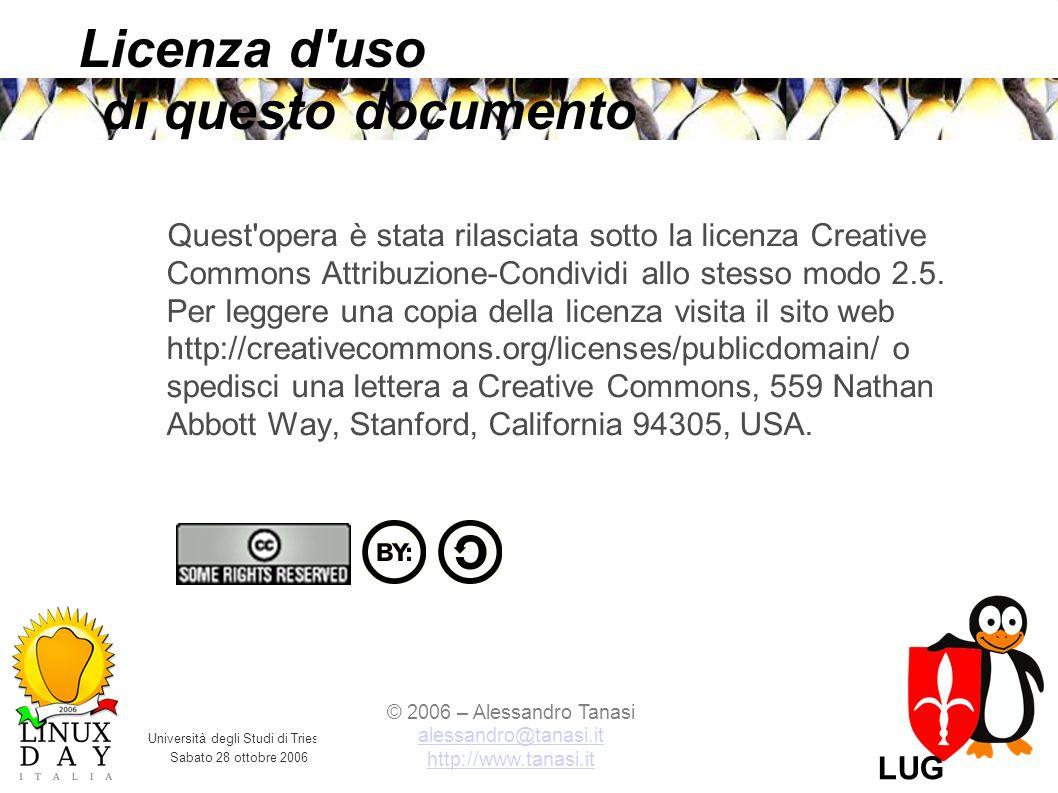 Università degli Studi di Trieste Sabato 28 ottobre 2006 © 2006 – Alessandro Tanasi alessandro@tanasi.it alessandro@tanasi.it http://www.tanasi.it LUG Trieste Licenza d uso di questo documento Quest opera è stata rilasciata sotto la licenza Creative Commons Attribuzione-Condividi allo stesso modo 2.5.