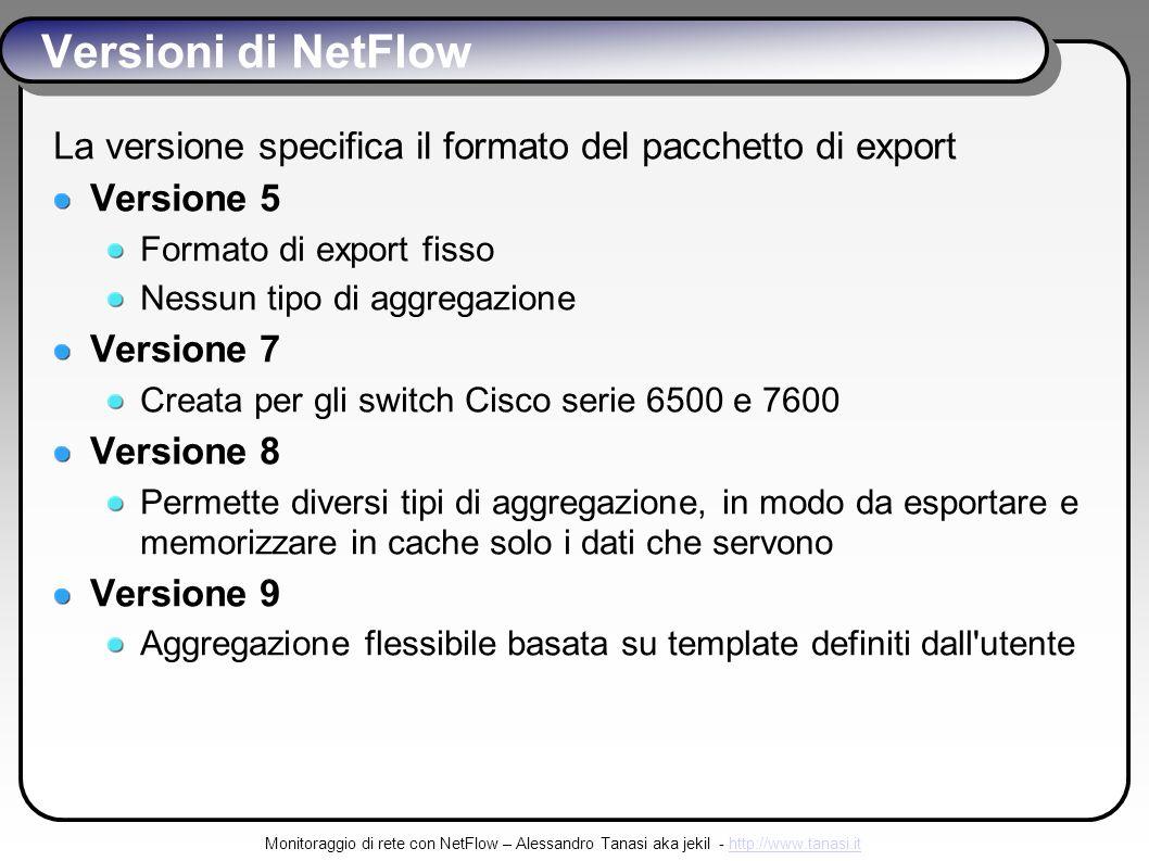 Monitoraggio di rete con NetFlow – Alessandro Tanasi aka jekil - http://www.tanasi.ithttp://www.tanasi.it Versioni di NetFlow La versione specifica il formato del pacchetto di export Versione 5 Formato di export fisso Nessun tipo di aggregazione Versione 7 Creata per gli switch Cisco serie 6500 e 7600 Versione 8 Permette diversi tipi di aggregazione, in modo da esportare e memorizzare in cache solo i dati che servono Versione 9 Aggregazione flessibile basata su template definiti dall utente