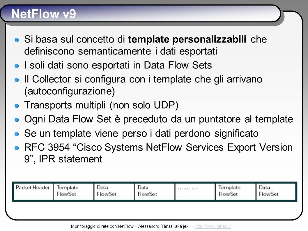 Monitoraggio di rete con NetFlow – Alessandro Tanasi aka jekil - http://www.tanasi.ithttp://www.tanasi.it NetFlow v9 Si basa sul concetto di template personalizzabili che definiscono semanticamente i dati esportati I soli dati sono esportati in Data Flow Sets Il Collector si configura con i template che gli arrivano (autoconfigurazione) Transports multipli (non solo UDP) Ogni Data Flow Set è preceduto da un puntatore al template Se un template viene perso i dati perdono significato RFC 3954 Cisco Systems NetFlow Services Export Version 9, IPR statement