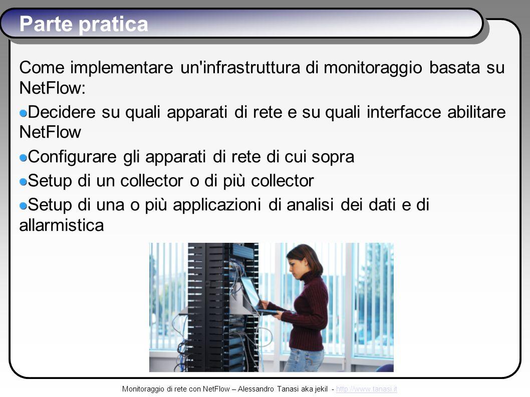 Monitoraggio di rete con NetFlow – Alessandro Tanasi aka jekil - http://www.tanasi.ithttp://www.tanasi.it Parte pratica Come implementare un infrastruttura di monitoraggio basata su NetFlow: Decidere su quali apparati di rete e su quali interfacce abilitare NetFlow Configurare gli apparati di rete di cui sopra Setup di un collector o di più collector Setup di una o più applicazioni di analisi dei dati e di allarmistica
