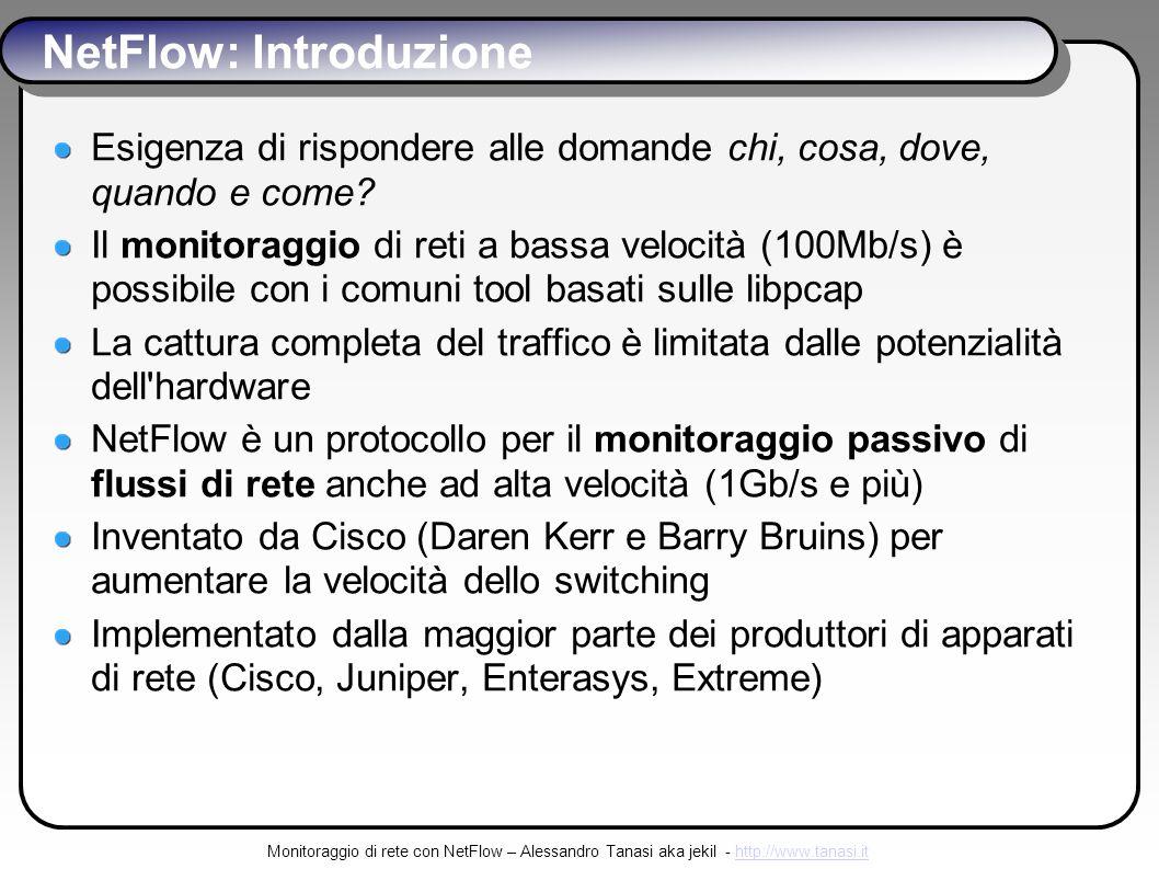 Monitoraggio di rete con NetFlow – Alessandro Tanasi aka jekil - http://www.tanasi.ithttp://www.tanasi.it NetFlow: Introduzione Esigenza di rispondere alle domande chi, cosa, dove, quando e come.