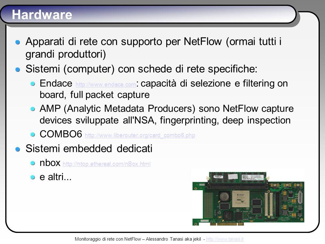 Monitoraggio di rete con NetFlow – Alessandro Tanasi aka jekil - http://www.tanasi.ithttp://www.tanasi.it Hardware Apparati di rete con supporto per NetFlow (ormai tutti i grandi produttori) Sistemi (computer) con schede di rete specifiche: Endace http://www.endace.com : capacità di selezione e filtering on board, full packet capture http://www.endace.com AMP (Analytic Metadata Producers) sono NetFlow capture devices sviluppate all NSA, fingerprinting, deep inspection COMBO6 http://www.liberouter.org/card_combo6.php http://www.liberouter.org/card_combo6.php Sistemi embedded dedicati nbox http://ntop.ethereal.com/nBox.htmlhttp://ntop.ethereal.com/nBox.html e altri...