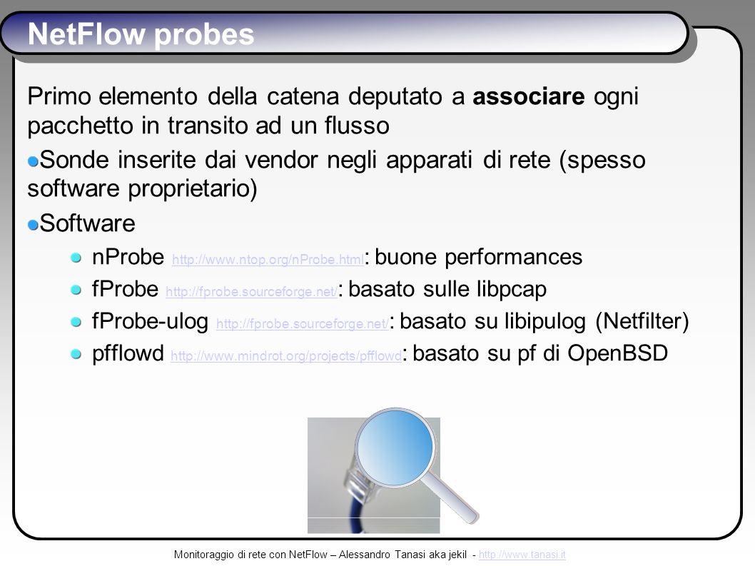 Monitoraggio di rete con NetFlow – Alessandro Tanasi aka jekil - http://www.tanasi.ithttp://www.tanasi.it NetFlow probes Primo elemento della catena deputato a associare ogni pacchetto in transito ad un flusso Sonde inserite dai vendor negli apparati di rete (spesso software proprietario) Software nProbe http://www.ntop.org/nProbe.html : buone performances http://www.ntop.org/nProbe.html fProbe http://fprobe.sourceforge.net/ : basato sulle libpcap http://fprobe.sourceforge.net/ fProbe-ulog http://fprobe.sourceforge.net/ : basato su libipulog (Netfilter) http://fprobe.sourceforge.net/ pfflowd http://www.mindrot.org/projects/pfflowd : basato su pf di OpenBSD http://www.mindrot.org/projects/pfflowd