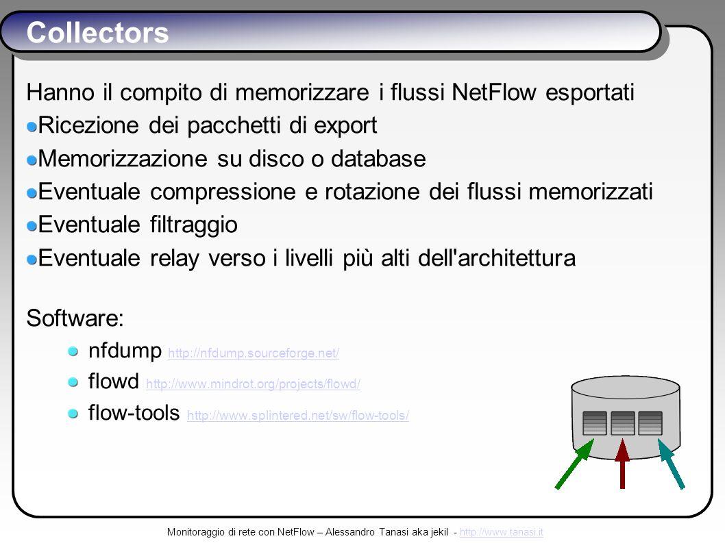 Monitoraggio di rete con NetFlow – Alessandro Tanasi aka jekil - http://www.tanasi.ithttp://www.tanasi.it Collectors Hanno il compito di memorizzare i flussi NetFlow esportati Ricezione dei pacchetti di export Memorizzazione su disco o database Eventuale compressione e rotazione dei flussi memorizzati Eventuale filtraggio Eventuale relay verso i livelli più alti dell architettura Software: nfdump http://nfdump.sourceforge.net/ http://nfdump.sourceforge.net/ flowd http://www.mindrot.org/projects/flowd/ http://www.mindrot.org/projects/flowd/ flow-tools http://www.splintered.net/sw/flow-tools/ http://www.splintered.net/sw/flow-tools/