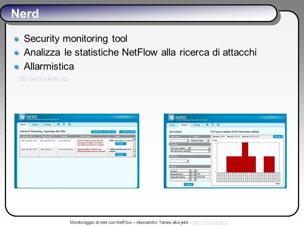 Monitoraggio di rete con NetFlow – Alessandro Tanasi aka jekil - http://www.tanasi.ithttp://www.tanasi.it Nerd Security monitoring tool Analizza le statistiche NetFlow alla ricerca di attacchi Allarmistica http://www.nerdd.org