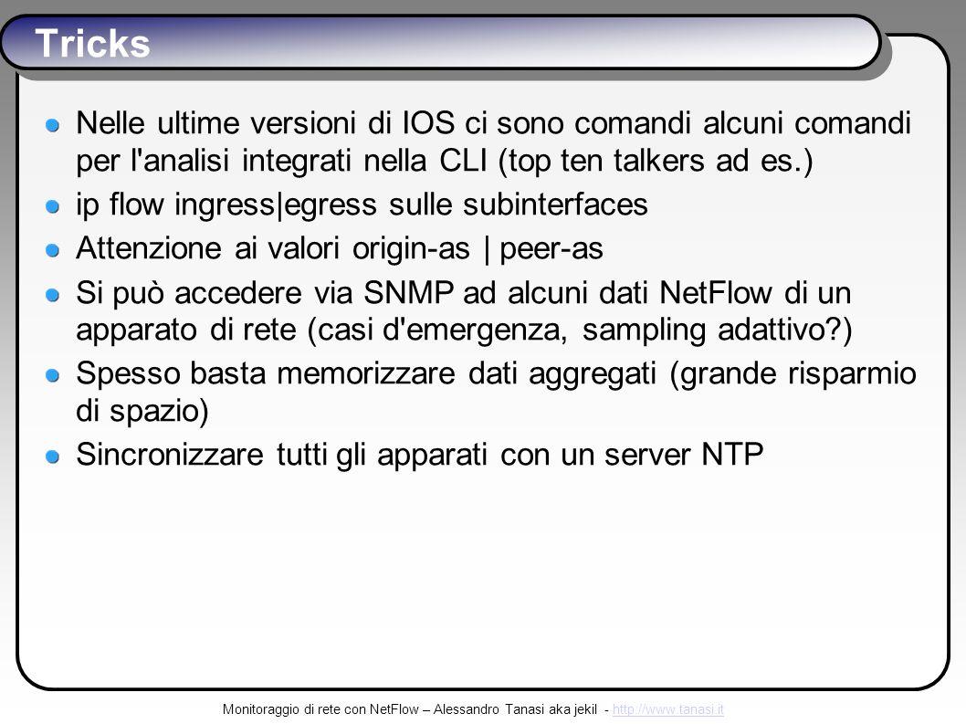 Monitoraggio di rete con NetFlow – Alessandro Tanasi aka jekil - http://www.tanasi.ithttp://www.tanasi.it Tricks Nelle ultime versioni di IOS ci sono comandi alcuni comandi per l analisi integrati nella CLI (top ten talkers ad es.) ip flow ingress|egress sulle subinterfaces Attenzione ai valori origin-as | peer-as Si può accedere via SNMP ad alcuni dati NetFlow di un apparato di rete (casi d emergenza, sampling adattivo ) Spesso basta memorizzare dati aggregati (grande risparmio di spazio) Sincronizzare tutti gli apparati con un server NTP