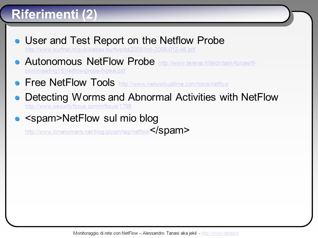 Monitoraggio di rete con NetFlow – Alessandro Tanasi aka jekil - http://www.tanasi.ithttp://www.tanasi.it Riferimenti (2) User and Test Report on the Netflow Probe http://www.surfnet.nl/publicaties/surfworks2005/indi-2005-012-48.pdf http://www.surfnet.nl/publicaties/surfworks2005/indi-2005-012-48.pdf Autonomous NetFlow Probe http://www.terena.nl/tech/task-forces/tf- csirt/meeting16/netflow-probe-lhotka.pdf http://www.terena.nl/tech/task-forces/tf- csirt/meeting16/netflow-probe-lhotka.pdf Free NetFlow Tools http://www.networkuptime.com/tools/netflow http://www.networkuptime.com/tools/netflow Detecting Worms and Abnormal Activities with NetFlow http://www.securityfocus.com/infocus/1796 http://www.securityfocus.com/infocus/1796 NetFlow sul mio blog http://www.lonerunners.net/blog/plugin/tag/netflow http://www.lonerunners.net/blog/plugin/tag/netflow