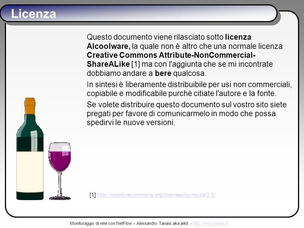 Monitoraggio di rete con NetFlow – Alessandro Tanasi aka jekil - http://www.tanasi.ithttp://www.tanasi.it Licenza Questo documento viene rilasciato sotto licenza Alcoolware, la quale non è altro che una normale licenza Creative Commons Attribute-NonCommercial- ShareALike [1] ma con l aggiunta che se mi incontrate dobbiamo andare a bere qualcosa.