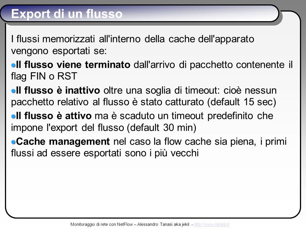 Monitoraggio di rete con NetFlow – Alessandro Tanasi aka jekil - http://www.tanasi.ithttp://www.tanasi.it Export di un flusso I flussi memorizzati all interno della cache dell apparato vengono esportati se: Il flusso viene terminato dall arrivo di pacchetto contenente il flag FIN o RST Il flusso è inattivo oltre una soglia di timeout: cioè nessun pacchetto relativo al flusso è stato catturato (default 15 sec) Il flusso è attivo ma è scaduto un timeout predefinito che impone l export del flusso (default 30 min) Cache management nel caso la flow cache sia piena, i primi flussi ad essere esportati sono i più vecchi