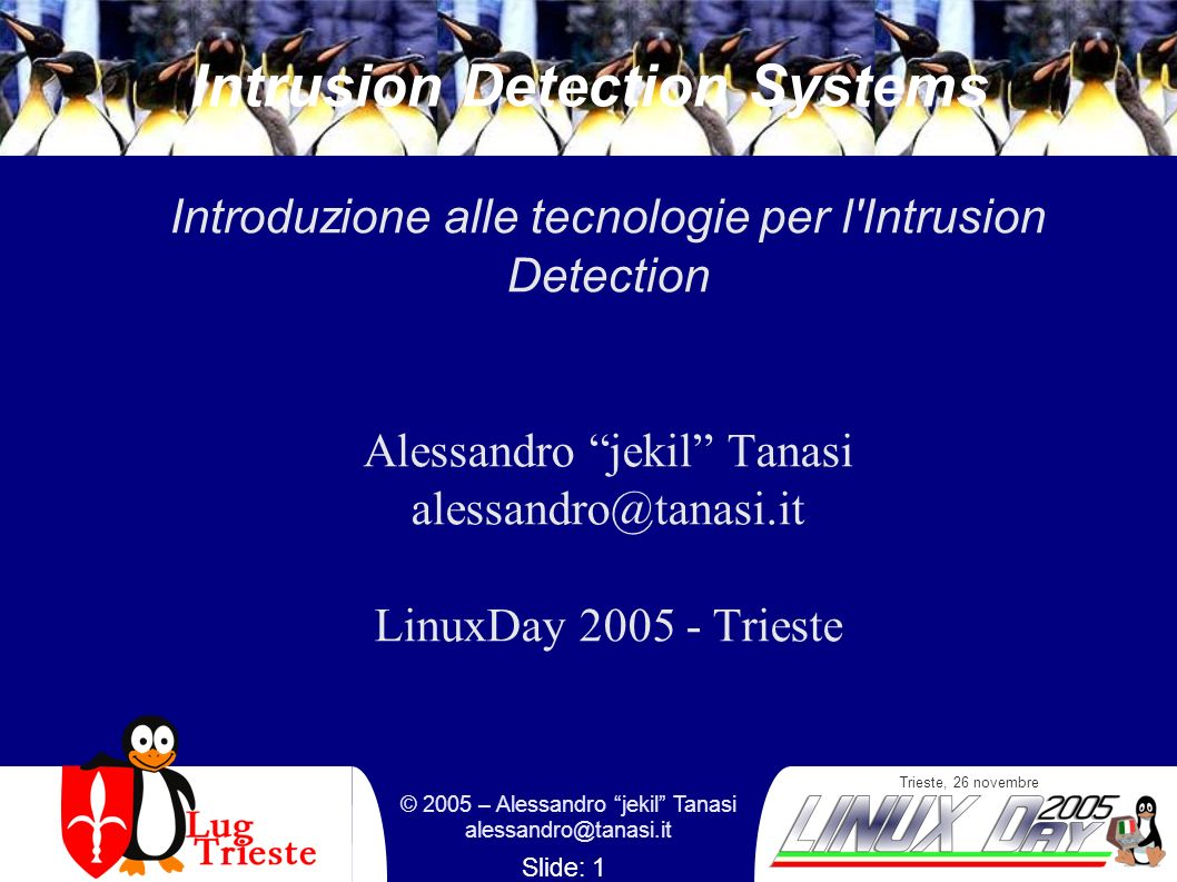 Trieste, 26 novembre © 2005 – Alessandro jekil Tanasi alessandro@tanasi.it Slide: 1 Intrusion Detection Systems Introduzione alle tecnologie per l Intrusion Detection Alessandro jekil Tanasi alessandro@tanasi.it LinuxDay 2005 - Trieste