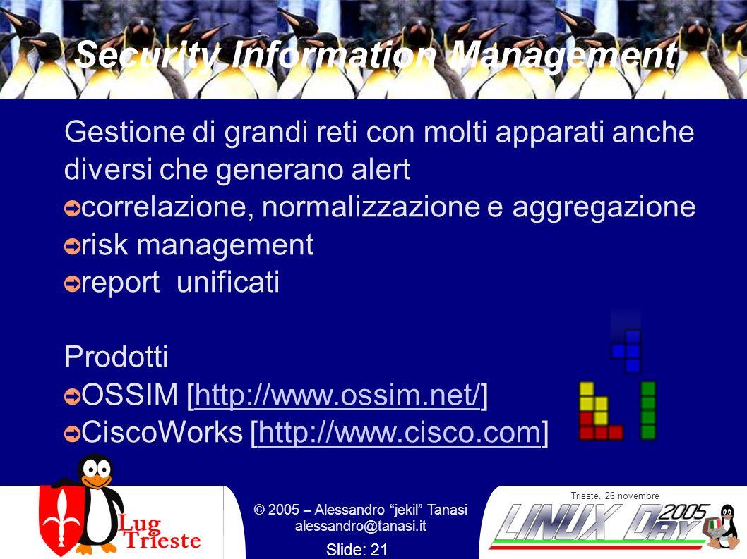 Trieste, 26 novembre © 2005 – Alessandro jekil Tanasi alessandro@tanasi.it Slide: 21 Security Information Management Gestione di grandi reti con molti