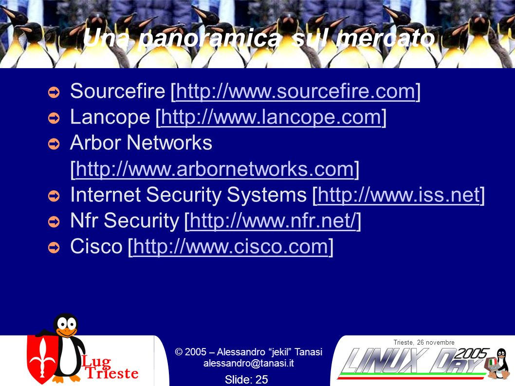Trieste, 26 novembre © 2005 – Alessandro jekil Tanasi Slide: 25 Una panoramica sul mercato Sourcefire [  Lancope [  Arbor Networks [  Internet Security Systems [  Nfr Security [  Cisco [