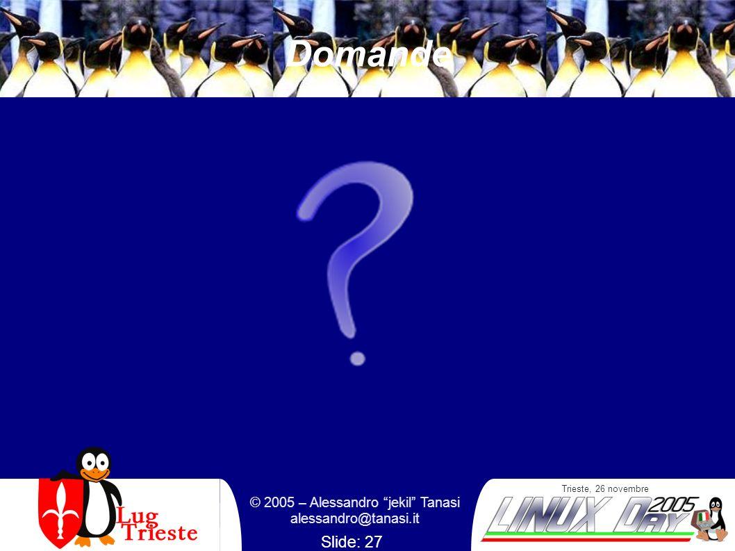 Trieste, 26 novembre © 2005 – Alessandro jekil Tanasi alessandro@tanasi.it Slide: 27 Domande