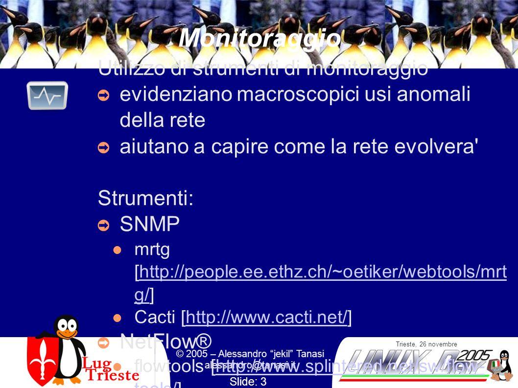 Trieste, 26 novembre © 2005 – Alessandro jekil Tanasi alessandro@tanasi.it Slide: 3 Monitoraggio Utilizzo di strumenti di monitoraggio evidenziano macroscopici usi anomali della rete aiutano a capire come la rete evolvera Strumenti: SNMP mrtg [http://people.ee.ethz.ch/~oetiker/webtools/mrt g/]http://people.ee.ethz.ch/~oetiker/webtools/mrt g/ Cacti [http://www.cacti.net/]http://www.cacti.net/ NetFlow® flowtools [http://www.splintered.net/sw/flow- tools/]http://www.splintered.net/sw/flow- tools/ Stager [http://software.uninett.no/stager/]http://software.uninett.no/stager/