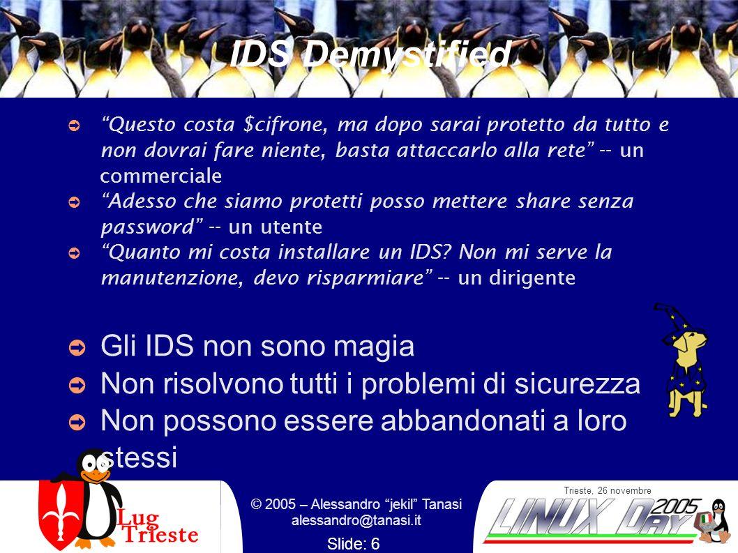 Trieste, 26 novembre © 2005 – Alessandro jekil Tanasi alessandro@tanasi.it Slide: 6 IDS Demystified Questo costa $cifrone, ma dopo sarai protetto da tutto e non dovrai fare niente, basta attaccarlo alla rete -- un commerciale Adesso che siamo protetti posso mettere share senza password -- un utente Quanto mi costa installare un IDS.