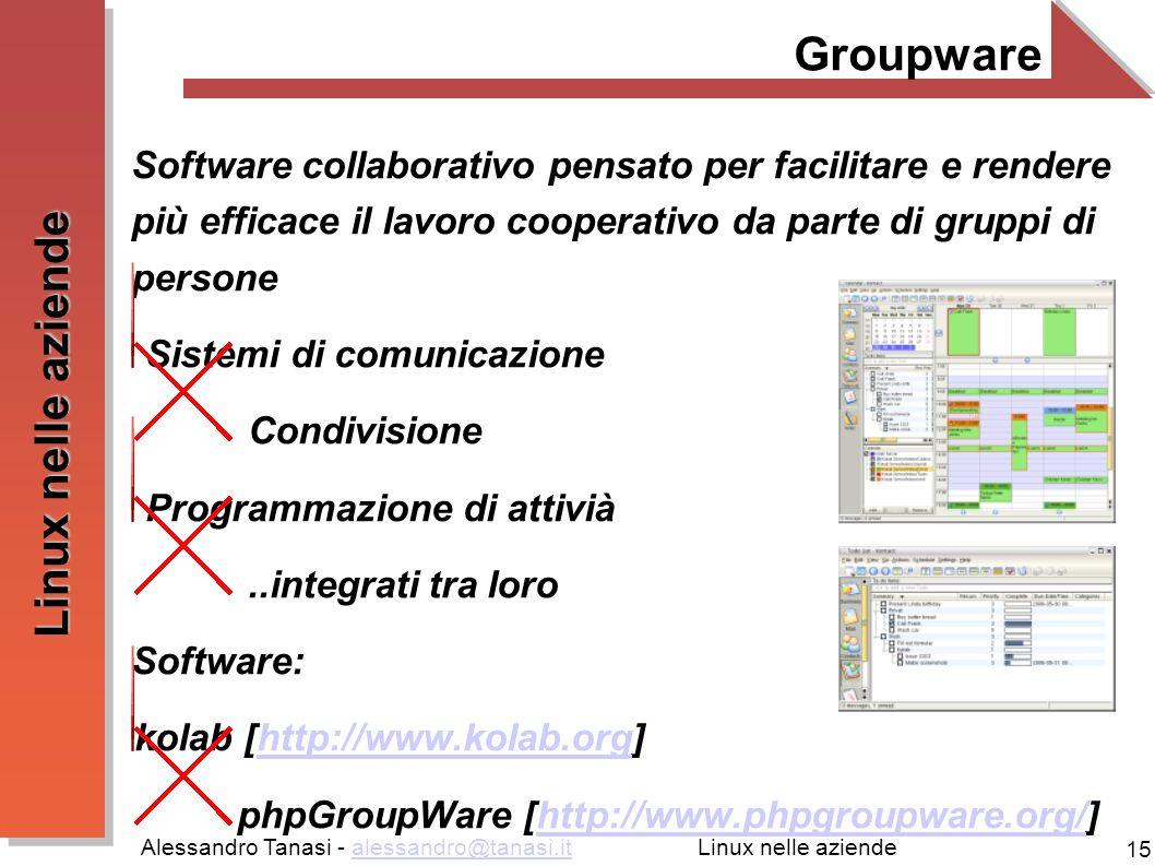 Alessandro Tanasi - alessandro@tanasi.italessandro@tanasi.it 15 Linux nelle aziende Groupware Software collaborativo pensato per facilitare e rendere più efficace il lavoro cooperativo da parte di gruppi di persone Sistemi di comunicazione Condivisione Programmazione di attivià..integrati tra loro Software: kolab [http://www.kolab.org]http://www.kolab.org phpGroupWare [http://www.phpgroupware.org/]http://www.phpgroupware.org/