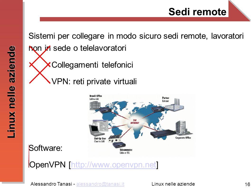 Alessandro Tanasi - alessandro@tanasi.italessandro@tanasi.it 16 Linux nelle aziende Sedi remote Sistemi per collegare in modo sicuro sedi remote, lavoratori non in sede o telelavoratori Collegamenti telefonici VPN: reti private virtuali Software: OpenVPN [http://www.openvpn.net]http://www.openvpn.net
