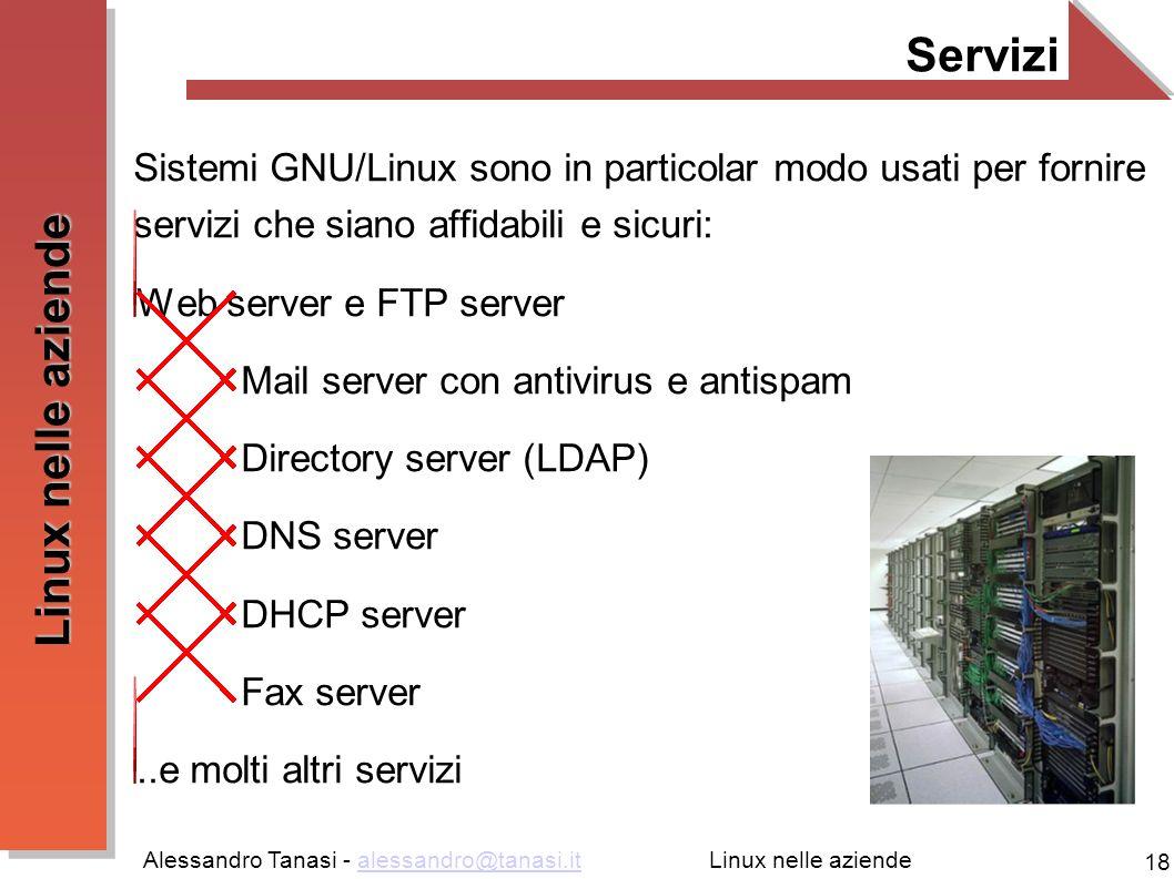 Alessandro Tanasi - alessandro@tanasi.italessandro@tanasi.it 18 Linux nelle aziende Servizi Sistemi GNU/Linux sono in particolar modo usati per fornire servizi che siano affidabili e sicuri: Web server e FTP server Mail server con antivirus e antispam Directory server (LDAP) DNS server DHCP server Fax server..e molti altri servizi