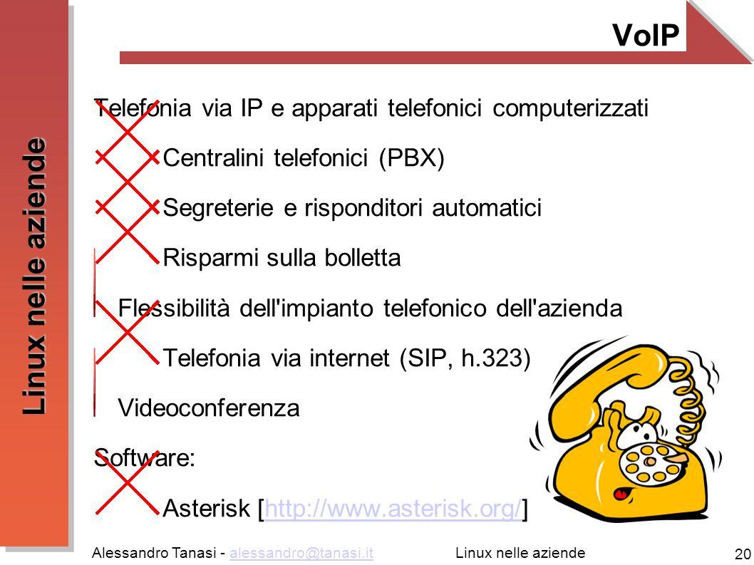 Alessandro Tanasi - alessandro@tanasi.italessandro@tanasi.it 20 Linux nelle aziende VoIP Telefonia via IP e apparati telefonici computerizzati Centralini telefonici (PBX) Segreterie e risponditori automatici Risparmi sulla bolletta Flessibilità dell impianto telefonico dell azienda Telefonia via internet (SIP, h.323) Videoconferenza Software: Asterisk [http://www.asterisk.org/]http://www.asterisk.org/