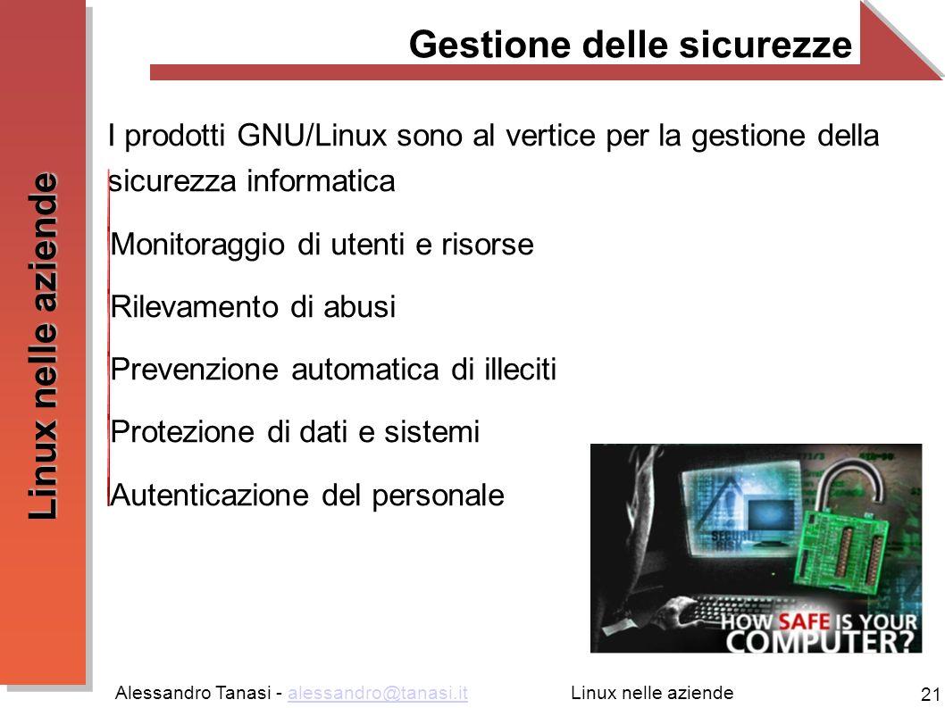 Alessandro Tanasi - alessandro@tanasi.italessandro@tanasi.it 21 Linux nelle aziende Gestione delle sicurezze I prodotti GNU/Linux sono al vertice per la gestione della sicurezza informatica Monitoraggio di utenti e risorse Rilevamento di abusi Prevenzione automatica di illeciti Protezione di dati e sistemi Autenticazione del personale
