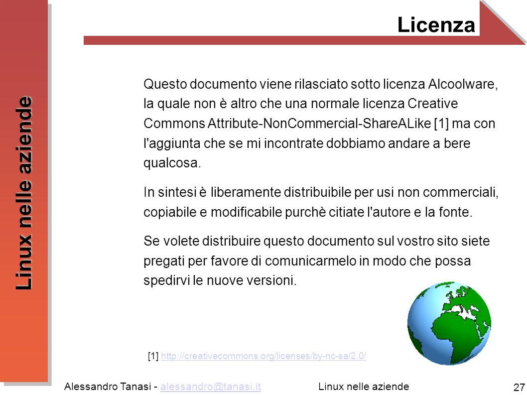 Alessandro Tanasi - alessandro@tanasi.italessandro@tanasi.it 27 Linux nelle aziende Licenza Questo documento viene rilasciato sotto licenza Alcoolware, la quale non è altro che una normale licenza Creative Commons Attribute-NonCommercial-ShareALike [1] ma con l aggiunta che se mi incontrate dobbiamo andare a bere qualcosa.