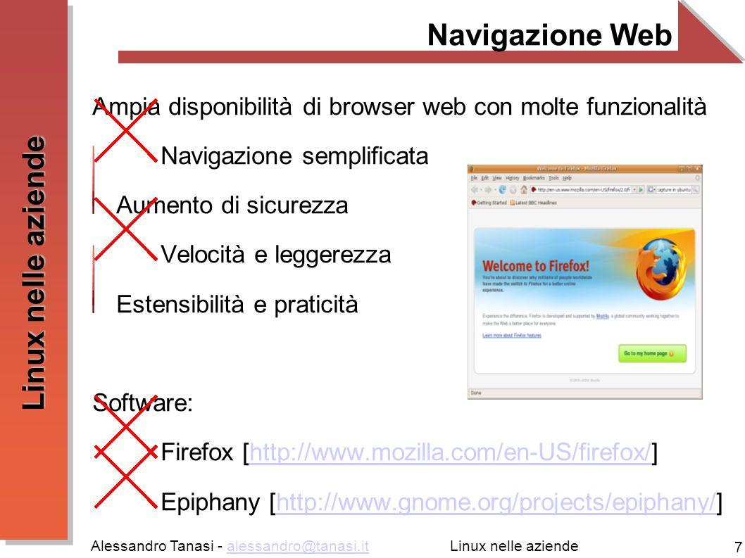 Alessandro Tanasi - alessandro@tanasi.italessandro@tanasi.it 7 Linux nelle aziende Navigazione Web Ampia disponibilità di browser web con molte funzionalità Navigazione semplificata Aumento di sicurezza Velocità e leggerezza Estensibilità e praticità Software: Firefox [http://www.mozilla.com/en-US/firefox/]http://www.mozilla.com/en-US/firefox/ Epiphany [http://www.gnome.org/projects/epiphany/]http://www.gnome.org/projects/epiphany/