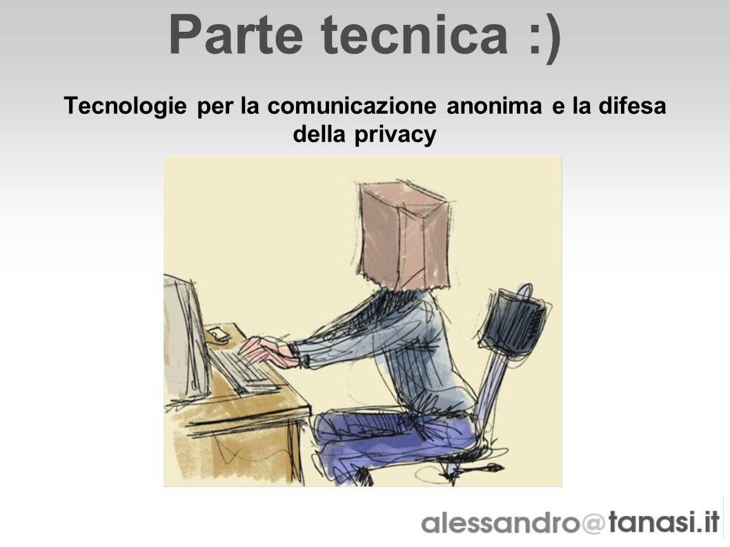 Parte tecnica :) Tecnologie per la comunicazione anonima e la difesa della privacy
