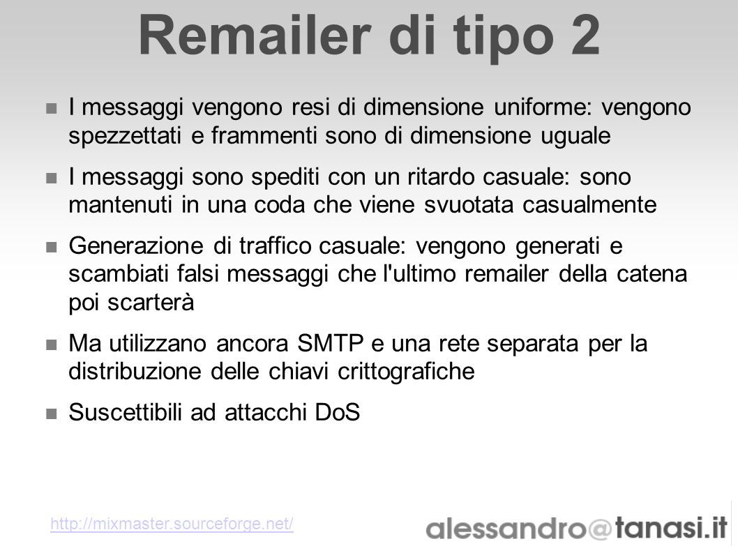 Remailer di tipo 2 I messaggi vengono resi di dimensione uniforme: vengono spezzettati e frammenti sono di dimensione uguale I messaggi sono spediti c