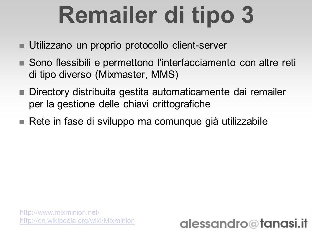Remailer di tipo 3 Utilizzano un proprio protocollo client-server Sono flessibili e permettono l'interfacciamento con altre reti di tipo diverso (Mixm