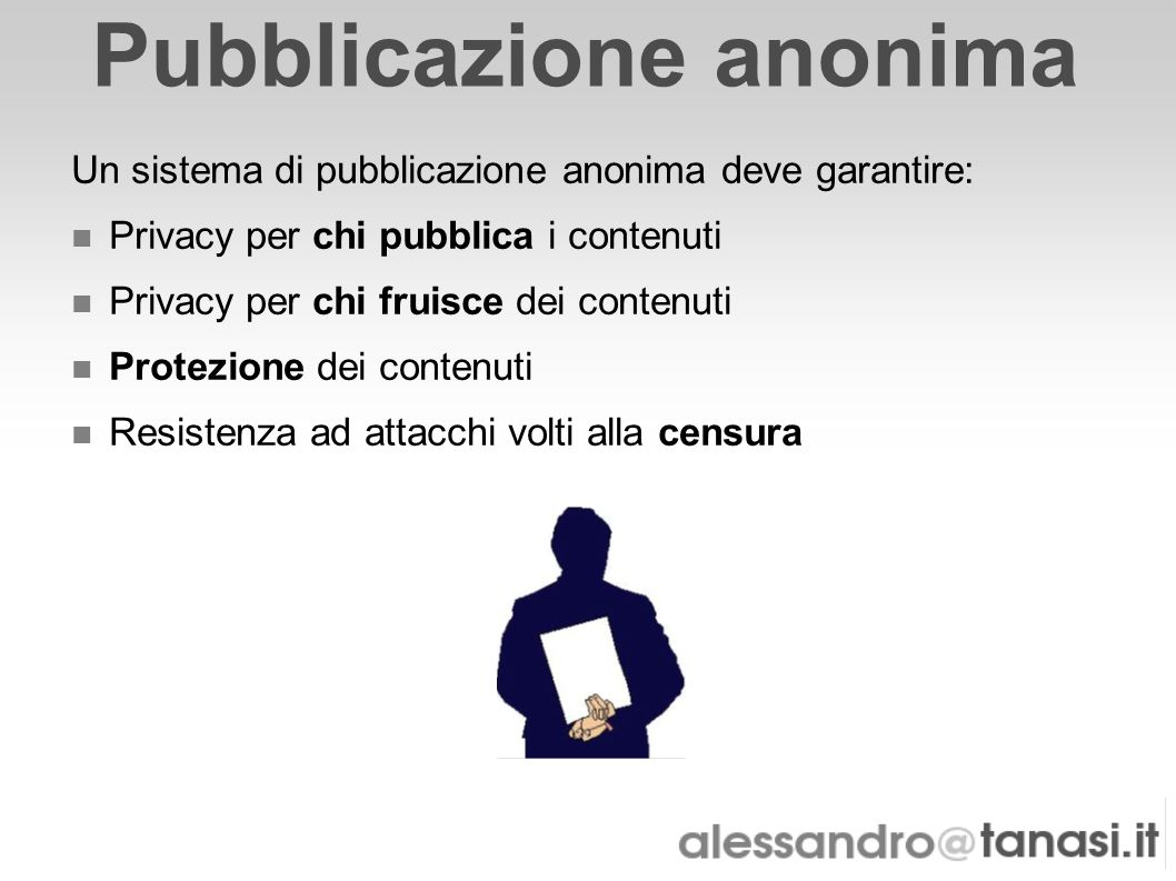 Pubblicazione anonima Un sistema di pubblicazione anonima deve garantire: Privacy per chi pubblica i contenuti Privacy per chi fruisce dei contenuti P