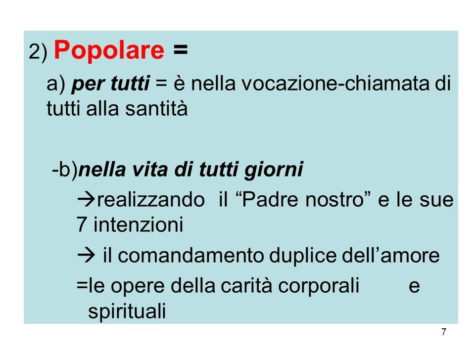 7 2) Popolare = a) per tutti = è nella vocazione-chiamata di tutti alla santità -b)nella vita di tutti giorni realizzando il Padre nostro e le sue 7 i