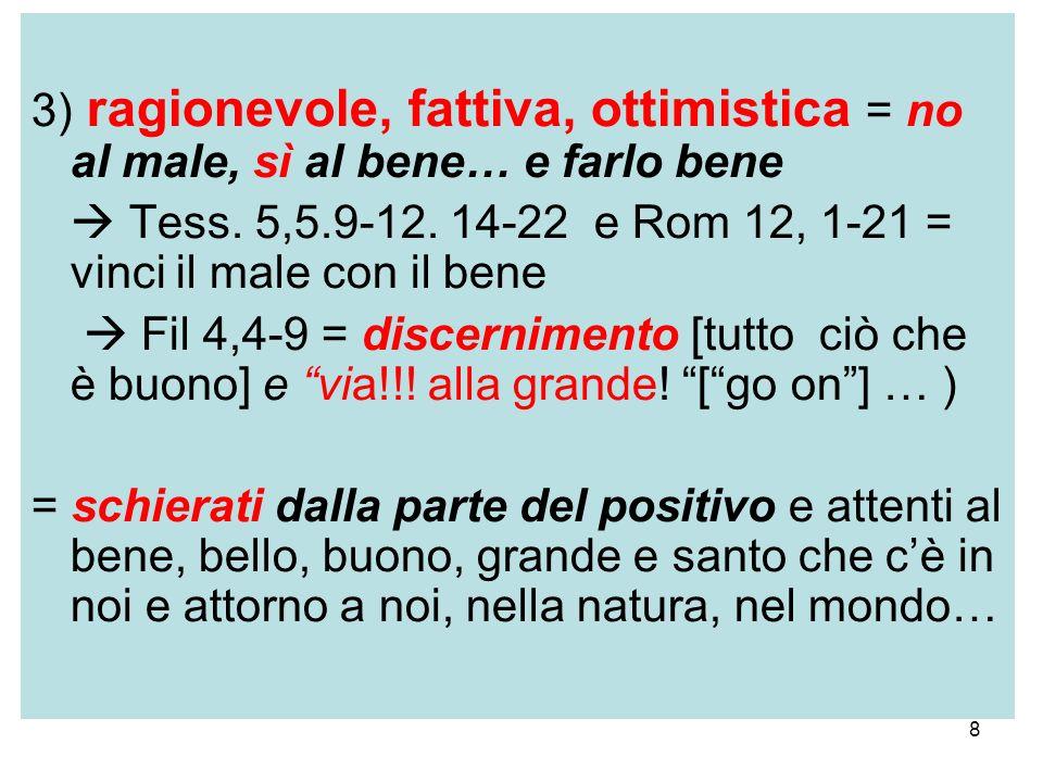 8 3) ragionevole, fattiva, ottimistica = no al male, sì al bene… e farlo bene Tess. 5,5.9-12. 14-22 e Rom 12, 1-21 = vinci il male con il bene Fil 4,4