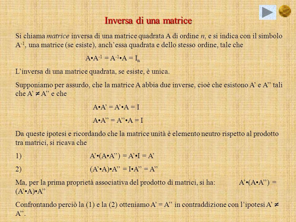 Proprietà dei determinanti 1)Se tutti gli elementi di una linea sono nulli, il determinante è 0; 2)Il determinante della matrice unità, di qualsiasi ordine, è 1; 3)Moltiplicando tutti gli elementi di una linea per uno scalare k, il determinante della matrice viene moltiplicato per k; 4)Se in una matrice una riga o una colonna è la somma di due matrici riga o matrici colonna, il suo determinante è la somma dei determinati che si ottengono sostituendo a quella o colonna rispettivamente le due matrici riga o colonna di cui è somma; 5)Se una matrice ha due linee uguali o proporzionali, il suo determinante è 0; 6)Se si scambiano tra loro due righe o due colonne di una matrice il determinante cambia segno; 7)Se agli elementi di una linea si sommano gli elementi di unaltra linea ad essa parallela, tutti moltiplicati per uno stesso numero, il determinante non cambia; 8)Il determinante del prodotto di due matrici è il prodotto dei loro determinanti; 9)Se una linea è combinazione lineare di due o più linee ad esse parallele, il determinante è nullo; 10)Il determinate di una matrice triangolare o diagonale è il prodotto degli elementi della diagonale principale.