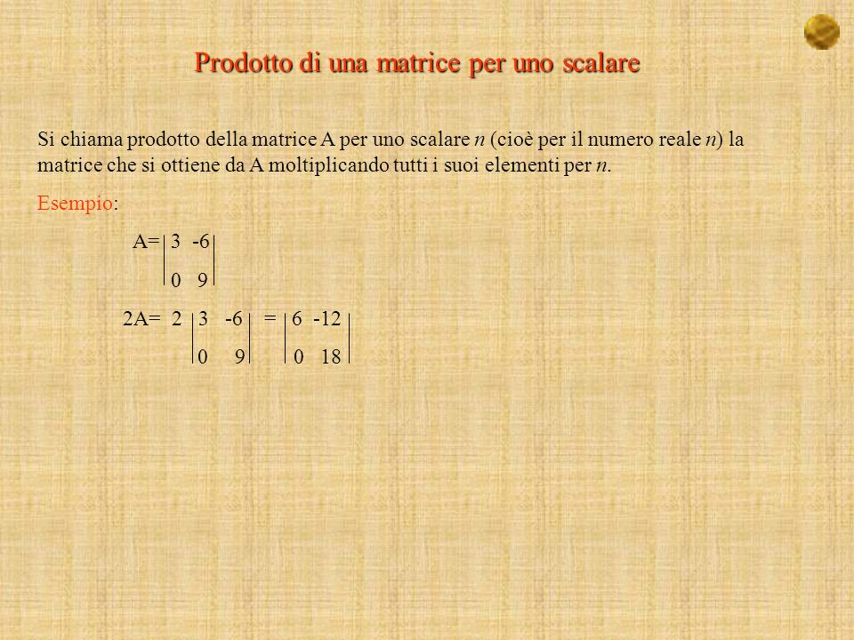 Prodotto di una matrice per uno scalare Si chiama prodotto della matrice A per uno scalare n (cioè per il numero reale n) la matrice che si ottiene da A moltiplicando tutti i suoi elementi per n.