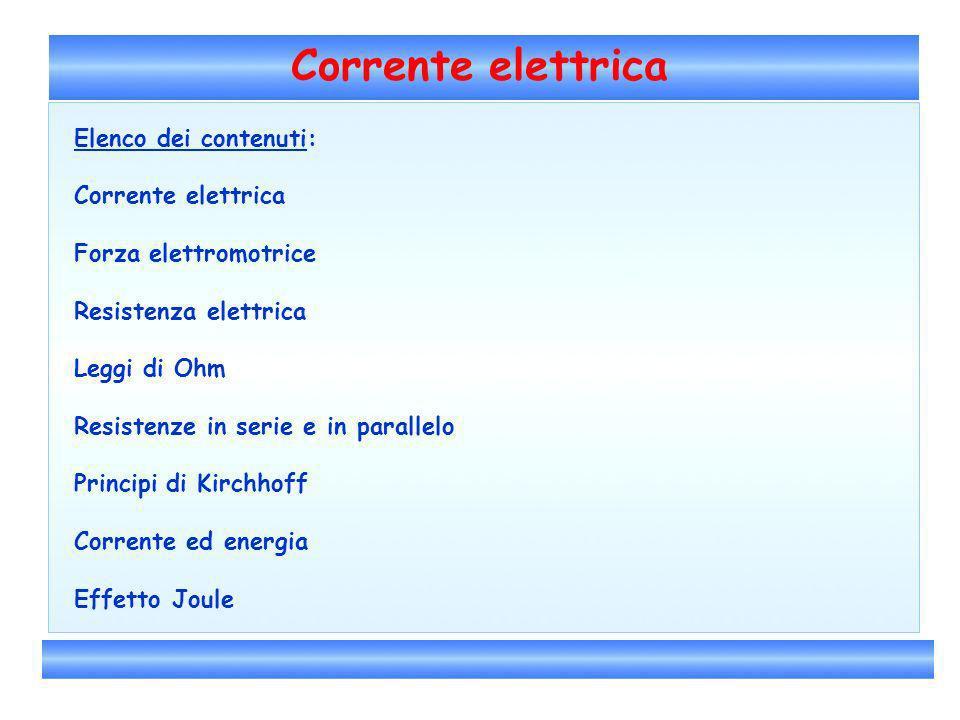 Corrente elettrica Elenco dei contenuti: Corrente elettrica Forza elettromotrice Resistenza elettrica Leggi di Ohm Resistenze in serie e in parallelo
