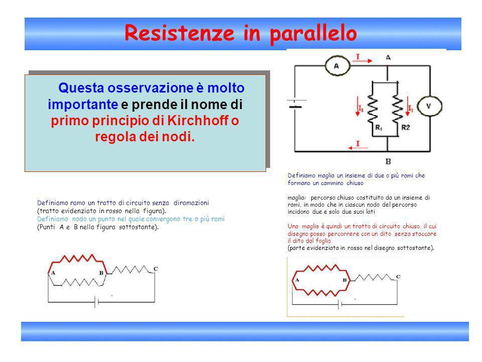 Resistenze in parallelo Questa osservazione è molto importante e prende il nome di primo principio di Kirchhoff o regola dei nodi. Questa osservazione