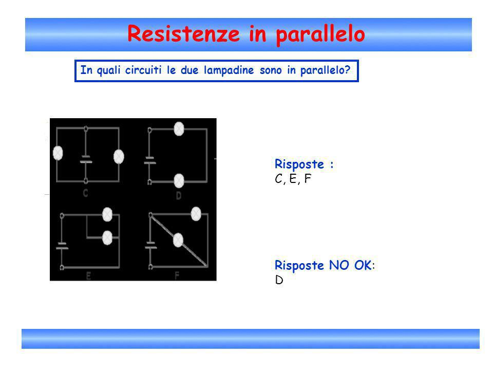 Resistenze in parallelo In quali circuiti le due lampadine sono in parallelo? Risposte : C, E, F Risposte NO OK: D