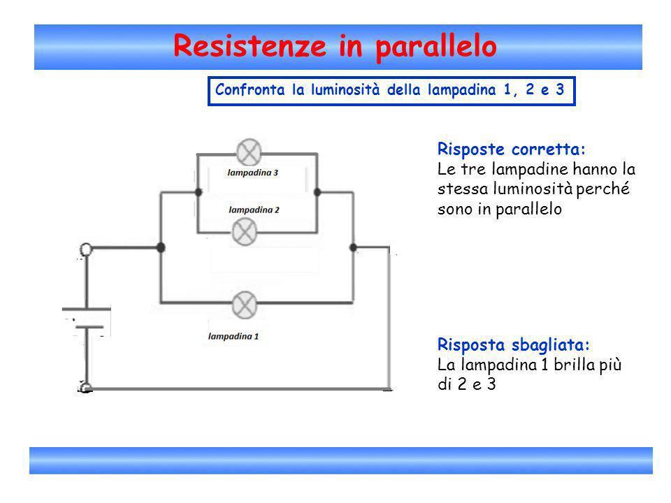 Resistenze in parallelo Confronta la luminosità della lampadina 1, 2 e 3 Risposte corretta: Le tre lampadine hanno la stessa luminosità perché sono in