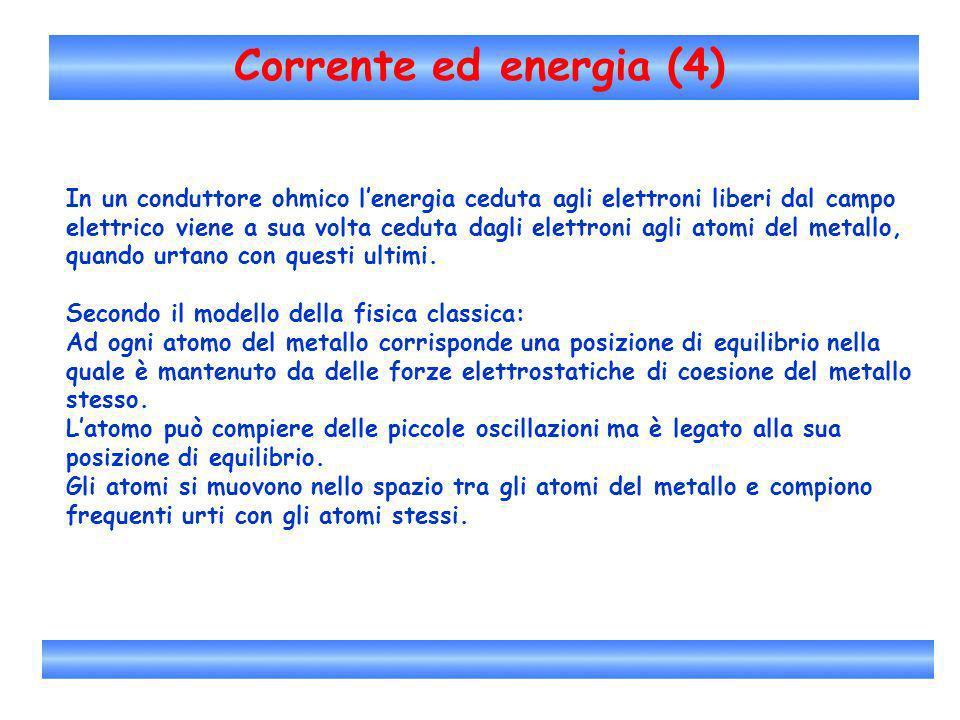 Corrente ed energia (4) In un conduttore ohmico lenergia ceduta agli elettroni liberi dal campo elettrico viene a sua volta ceduta dagli elettroni agl
