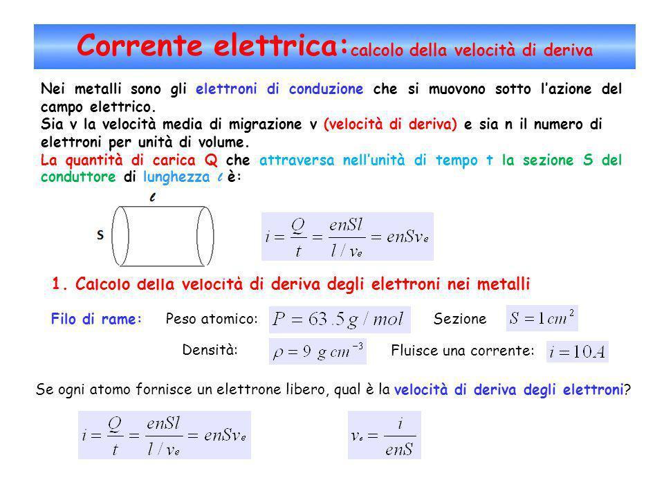 Corrente elettrica: calcolo della velocità di deriva Nei metalli sono gli elettroni di conduzione che si muovono sotto lazione del campo elettrico. Si