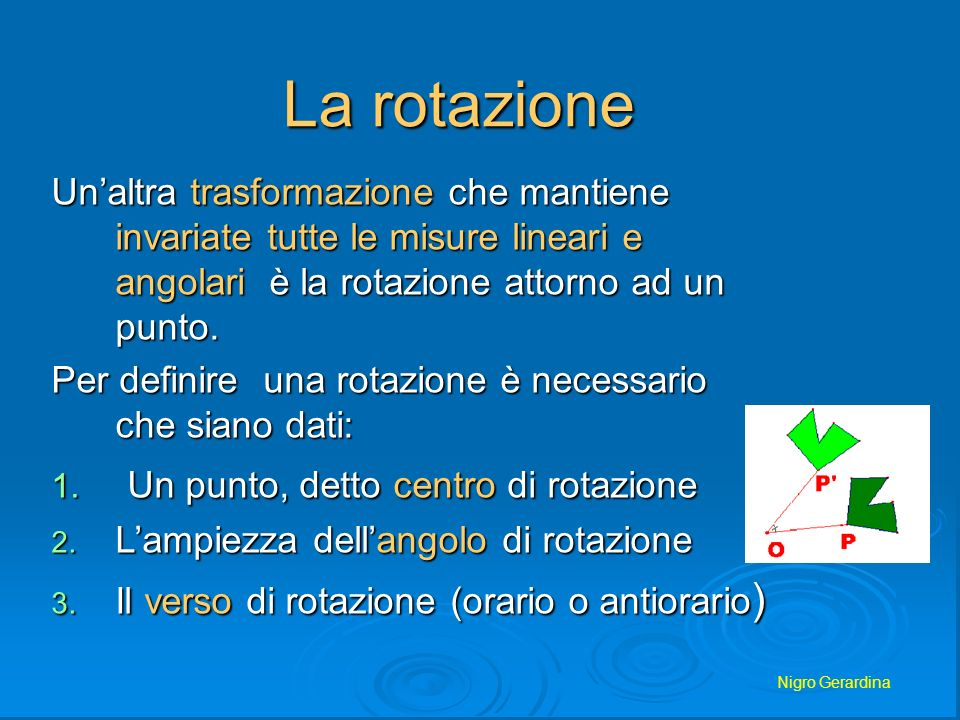 Nigro Gerardina La rotazione Unaltra trasformazione che mantiene invariate tutte le misure lineari e angolari è la rotazione attorno ad un punto. Per