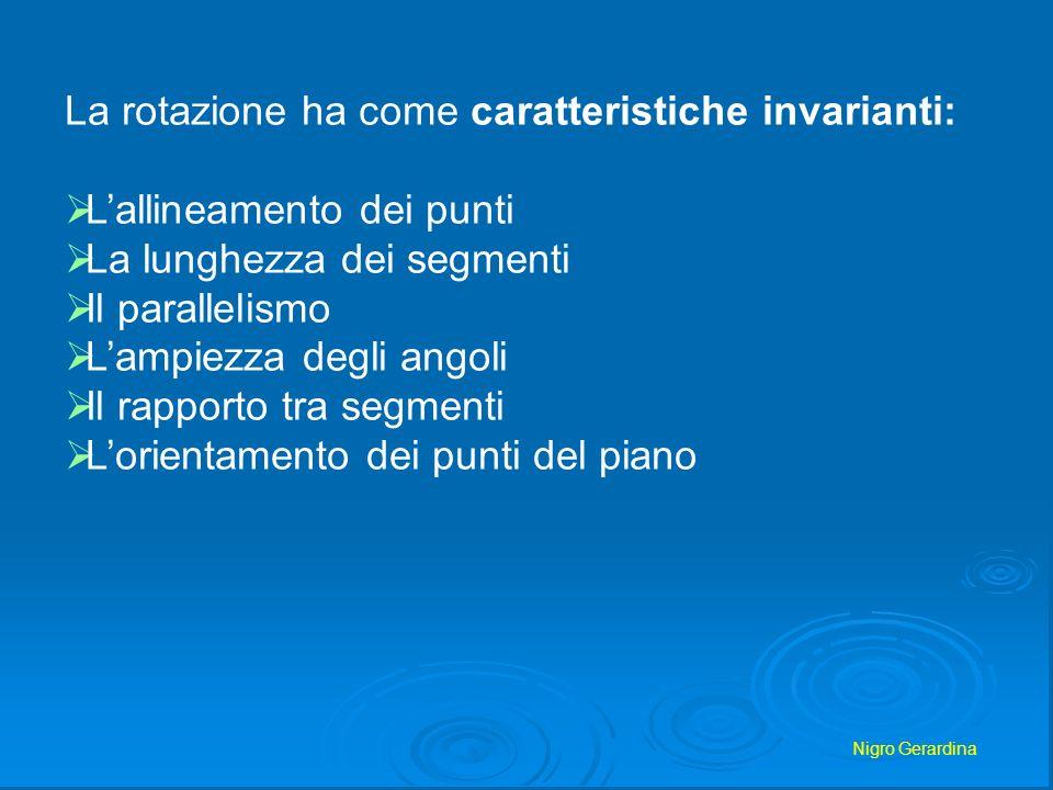 Nigro Gerardina La rotazione ha come caratteristiche invarianti: Lallineamento dei punti La lunghezza dei segmenti Il parallelismo Lampiezza degli ang