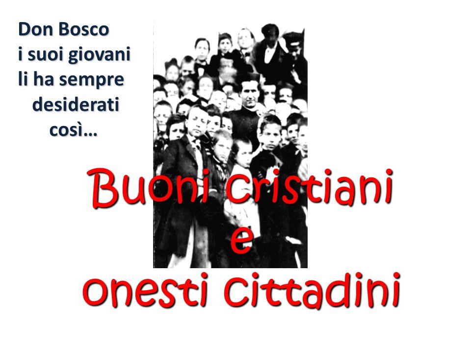 Don Bosco i suoi giovani li ha sempre desiderati così… desiderati così… Buoni cristiani e onesti cittadini