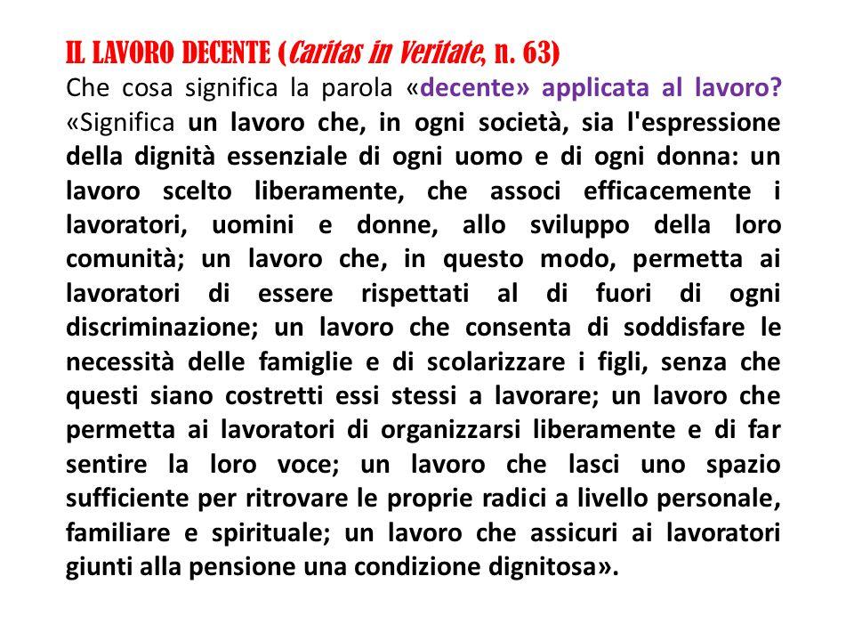 IL LAVORO DECENTE (Caritas in Veritate, n. 63) Che cosa significa la parola «decente» applicata al lavoro? «Significa un lavoro che, in ogni società,