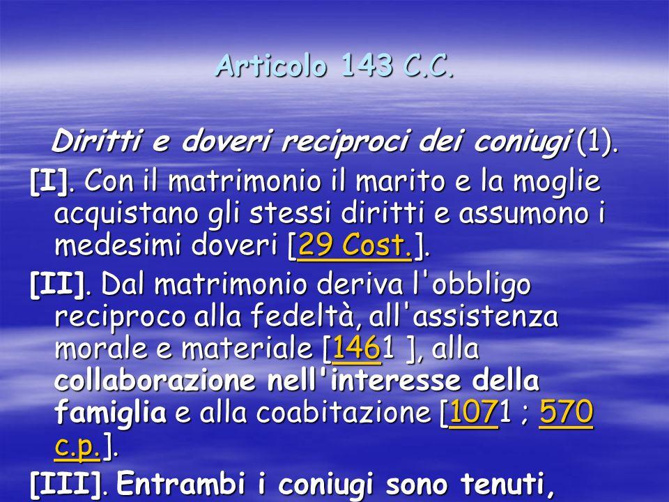 Articolo 143 C.C. Diritti e doveri reciproci dei coniugi (1). [I]. Con il matrimonio il marito e la moglie acquistano gli stessi diritti e assumono i